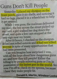 Cars, Guns, and Hype: Guns Don't Kill People  Yesterday I placed my shotgun on the  front porch, gave it six shells, and noticing it  had no legs, placed it in a wheelchair to help  it get around.  While I was gone, the mailman delivered  my mail, the boy across the street picked up  my yard, a girl walked her dog down the  street, and quite a few cars stopped at the  stop sign near my house.  After 10 hours, I checked on the shotgun.  It had not rolled outside and it had not killed  anyone in spite of many opportunities that  had been presented.  Can you imagine how surprised I was  with all the hype about how dangerous guns  are and how they kill people? Either the  killing is by people misusing guns or I'm in  possession of the laziest gun in the world. So  now I'm off to check on my spoons, because  I hear they make people fat.  Donald K. Martin, Windsor Locks <p>Laziest Weapon In The World.</p>