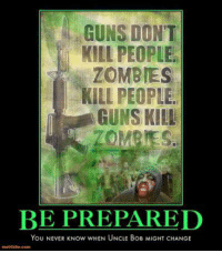 Memes, Zombies, and Zombie: GUNS DONT  KILL PEOPLE.  ZOMBIES  KILL PEOPLE  GUNS KILL  BE PREPARED  You NEVER Now wHEN UNCLE BoB MIGHT CHANGE 😂