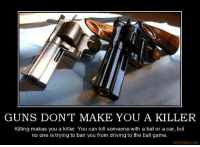 #gunrights #gunlover #secondamendment: GUNS DON'T MAKE YOU A KILLER  Killing makes you a killer. You can kill someone with a bat or a car, but  no one is trying to ban you from driving to the ball game.  motifake.com #gunrights #gunlover #secondamendment