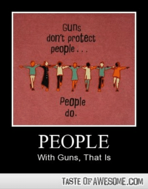 Peoplehttp://omg-humor.tumblr.com: Guns  don't protect  people...  People  do.  PEOPLE  With Guns, That Is  TASTE OF AWESOME.COM Peoplehttp://omg-humor.tumblr.com