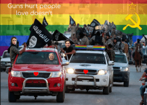 """""""Hmmm... We've got Isis, rainbows, and a grieving prime minister hanging out a car window, I just don't feel it's really getting our point across, maybe if we add a hammer and sickle? Perfect!"""": Guns hurt people  love doesn't """"Hmmm... We've got Isis, rainbows, and a grieving prime minister hanging out a car window, I just don't feel it's really getting our point across, maybe if we add a hammer and sickle? Perfect!"""""""