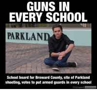 America, cnn.com, and Guns: GUNS IN  EVERY SCHOOL  PARKLAND  School board for Broward County, site of Parkland  shooting, votes to put armed guards in every school  Unbiased  America COUNTY WHERE PARKLAND SHOOTING HAPPENED VOTES TO PUT ARMED GUARDS IN EVERY SCHOOL By Kevin Ryan  The Broward County School Board has voted unanimously to approve the hiring of armed guards for all of the district's public schools.  The move comes in response to the February 14 shooting at Marjory Douglas Stoneman High in Parkland, where 17 people were fatally shot.  The requirements for each guard:  • A valid concealed-carry license.  • 132 hours of firearm safety training from the sheriff's office.  • At least two years of law enforcement experience.  • Pass a psychological evaluation and drug screening.   • Have at least a high school diploma or GED.  • Pay will range from approximately $17/hr to $22/hr.  A portion of the funding will come from the state's $400 million school security bill passed in March, which granted Broward an additional $8 million to assist in covering guards' pay.  The county also has a referendum on its August ballot to increase funding for recruiting and compensating school resource officers and other school security.  A nationwide debate followed the Parkland shooting, with student activists saying stricter gun control would help end the rash of school shootings, while gun rights supporters instead called for stronger armed security.  SOURCES: https://www.cnn.com/2018/06/27/health/broward-schools-armed-guards-trnd/index.html https://www.flsenate.gov/Session/Bill/2018/07026
