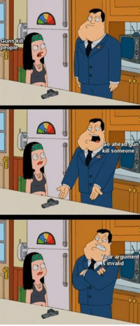 American Dad sums it up nicely: Guns k  people  o ahead gun  kill someone  Yon  r argument  invalid American Dad sums it up nicely