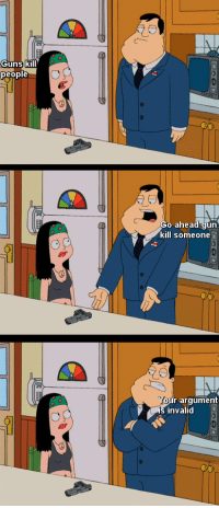 "American Dad, Dad, and Guns: Guns kill  people  Go ahead gun  kill someone  r argument  invalid <p>American Dad about gun control via /r/memes <a href=""http://ift.tt/2oJCxFz"">http://ift.tt/2oJCxFz</a></p>"