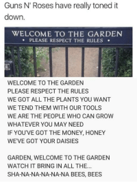 welcome: Guns N' Roses have really toned it  down.  WELCOME TO THE GARDEN  PLEASE RESPECT THE RULES .  WELCOME TO THE GARDEN  PLEASE RESPECT THE RULES  WE GOT ALL THE PLANTS YOU WANT  WE TEND THEM WITH OUR TOOLS  WE ARE THE PEOPLE WHO CAN GROW  WHATEVER YOU MAY NEED  IF YOU'VE GOT THE MONEY, HONEY  WEVE GOT YOUR DAISIES  GARDEN, WELCOME TO THE GARDEN  WATCH IT BRING IN ALL THE..  SHA-NA-NA-NA-NA-NA BEES, BEES
