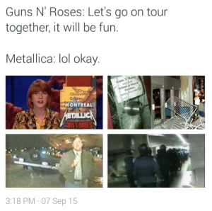 808sheartbreaks:  Source https://twitter.com/xAce0fSpades/status/641012611249778688?s=09 : Guns N' Roses: Let's go on tour  together, it will be fun.  Metallica: lol okay.  Guns N/Roses  cartofied  Refunds at Plave aof  Purchase.  enoy  tarting November 14  orMONTREAL  ETALLIC  GUNS VROSES  3:18 PM · 07 Sep 15 808sheartbreaks:  Source https://twitter.com/xAce0fSpades/status/641012611249778688?s=09