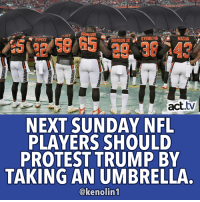 We approve!: GUNSOB  NACUA  PEPPERS  OHNSON URSTRIBLING  act.tv  NEXT SUNDAY NFL  PLAYERS SHOULD  PROTEST TRUMP BY  TAKING AN UMBRELLA.  @kenolin1 We approve!