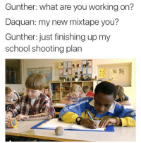 Don't follow @mememang if you're easily offended 🔥🔥: Gunther: what are you working on?  Daquan: my new mixtape you?  Gunther: just finishing up my  school shooting plan  IG: @MemeMan Don't follow @mememang if you're easily offended 🔥🔥