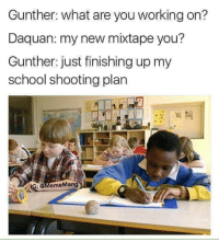 My New Mixtape: Gunther: what are you working on?  Daquan: my new mixtape you?  Gunther: just finishing up my  school shooting plan  IG: @MemeMang