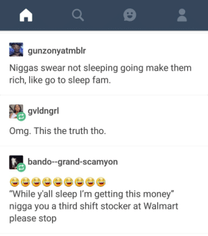 "Naps are better than money, IMO: gunzonyatmblr  Niggas swear not sleeping going make them  rich, like go to sleep fam  gvldngrl  Omg. This the truth tho  bando--grand-scamyon  ""While y'all sleep I'm getting this money""  nigga you a third shift stocker at Walmart  please stop Naps are better than money, IMO"