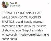 Driving, Dumb, and Family: Gurt  @Garretty6  STOP RECORDING SNAPCHATS  WHILE DRIVING YOU FUCKING  SPASTICS, could literally wipe out  someone's entire family for the sake  of showing your Snapchat mates  whatever shit music you're listening to  dumb cunts