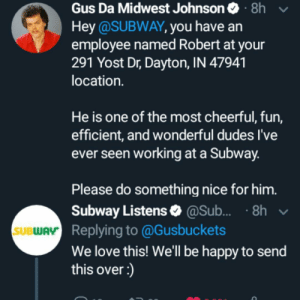 Gus Johnson is such a great guy: Gus Da Midwest Johnson 8h  Hey @SUBWAY, you have an  employee named Robert at your  291 Yost Dr, Dayton, IN 47941  location.  He is one of the most cheerful, fun,  efficient, and wonderful dudes I've  ever seen working at a Subway.  Please do something nice for him.  Subway Listens @Sub.... 8h  SUBWAY Replying to @Gusbuckets  We love this! We'll be happy to send  this over :) Gus Johnson is such a great guy