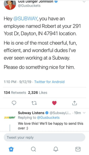 Gus is a gem: Gus Danger Jonnson  @Gusbuckets  Hey @SUBWAY, you have an  employee named Robert at your 291  Yost Dr, Dayton, IN 47941 location.  He is one of the most cheerful, fun,  efficient, and wonderful dudes I've  ever seen working at a Subway  Please do something nice for him.  1:10 PM 9/12/19 Twitter for Android  134 Retweets 2,326 Likes  Subway Listens  SUBWAY Replying to @Gusbuckets  @SubwayLi... 19m  We love this! We'll be happy to send this  over:  Tweet your reply Gus is a gem