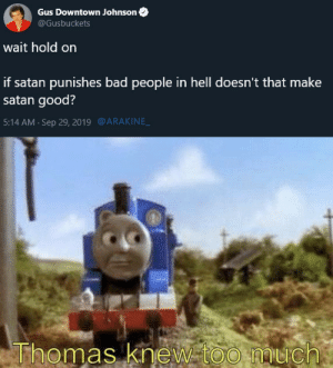 Le Funny Train is here kids: Gus Downtown Johnson  @Gusbuckets  wait hold on  if satan punishes bad people in hell doesn't that make  satan good?  @ARAKINE  5:14 AM Sep 29, 2019  Thomas knew too much Le Funny Train is here kids