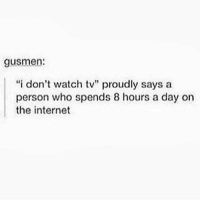 """Be Like, Internet, and Watch: gusmen:  """"i don't watch tv"""" proudly says a  person who spends 8 hours a day on  the internet It do be like that"""