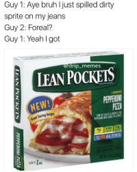 Bruh, Lean, and Memes: Guy 1: Aye bruh I just spilled dirty  sprite on my jeans  Guy 2: Foreal?  Guy 1: Yeah I got  edrip_memes  LEAN POCKETS  SANOWICHES  NEW!  PEPPERONI  PIZZA  Great Tasting Recipe  LOW FAT CHEESE&REDUCED FA  PEPPERONI WITH SAUCE IN A CRUST  REAL LAP CHEES  ols in 2 min Lean Pockets 😂 https://t.co/DhuONSJEiu