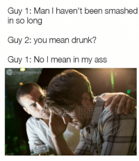 Snap: dankmemesgang 🔥: Guy 1: Man I haven't been smashed  in so long  Guy 2: you mean drunk?  Guy 1: No I mean in my ass  memes Snap: dankmemesgang 🔥