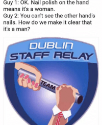 dublin: Guy 1: OK. Nail polish on the hand  means it's a woman.  Guy 2: You can't see the other hand's  nails. How do we make it clear that  it's a man?  DUBLIn  STAFF RELAY