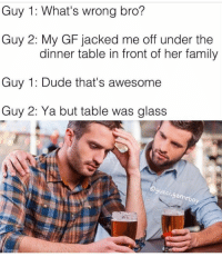 Family Guy, Dank Memes, and Gameboy: Guy 1: What's wrong bro?  Guy 2: My GF jacked me off under the  dinner table in front of her family  Guy 1: Dude that's awesome  Guy 2: Ya but table was glass  @gucci  amebo (@gucci.gameboy)