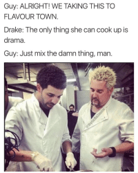 Always fused in his feelings (@betasalmon): Guy: ALRIGHT! WE TAKING THIS TO  FLAVOUR TOWN  Drake: The only thing she can cook up is  drama.  Guy: Just mix the damn thing, man Always fused in his feelings (@betasalmon)
