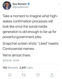 Controversial Memes: Guy Benson  @guypbenson  Take a moment to imagine what high-  stakes confirmation processes will  look like once the social media  generation is old enough to be up for  powerful government jobs  Snapchat screen shots. Liked' tweets  Controversial memes  We're almost there  9/24/18, 10:04  752 Retweets 2,347 Likes