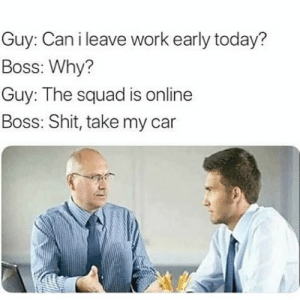 And the best boss award gooooes to😂😂 Tag your friends! 😎 love leagueoflegends csgo overwatch hearthstone dota2 pubg heroesofthestorm callofduty fifa destiny2 esport smite videogame lol gamer xboxone ps4 fortnite gaming esports worldofwarcraft console game games pc gta follow4folllow rocketleague amazing: Guy: Can i leave work early today?  Boss: Why?  Guy: The squad is online  Boss: Shit, take my car  ar And the best boss award gooooes to😂😂 Tag your friends! 😎 love leagueoflegends csgo overwatch hearthstone dota2 pubg heroesofthestorm callofduty fifa destiny2 esport smite videogame lol gamer xboxone ps4 fortnite gaming esports worldofwarcraft console game games pc gta follow4folllow rocketleague amazing