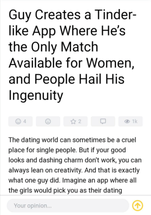 Dang... This guy's smart af: Guy Creates a Tinder-  like App Where He's  the Only Match  Available for Women,  and People Hail His  Ingenuity  1k  4  The dating world can sometimes be a cruel  place for single people. But if your good  looks and dashing charm don't work, you can  always lean on creativity. And that is exactly  what one guy did. Imagine an app where all  the girls would pick you as their dating  Your opinion... Dang... This guy's smart af