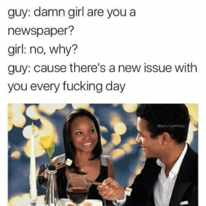 I'm dead via /r/memes http://bit.ly/2JYRCQP: guy: damn girl are you a  newspaper?  girl: no, why?  guy: cause there's a new issue with  you every fucking day  @gucel.gameboy I'm dead via /r/memes http://bit.ly/2JYRCQP