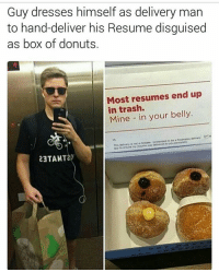 Boxing, Food, and Memes: Guy dresses himself as delivery man  to hand-deliver his Resume disguised  as box of donuts.  Most resumes end up  in trash.  Mine in your belly  pretended to  to  This owvery is not a  23TAMT20 Got to admire his initiative 😂😂 follow @thetinderblog their page is awesome 👣👣👣 teamnoharmdone noharmdone work job funny lol lmao food