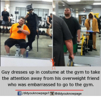 Gym: Guy dresses up in costume at the gym to take  the attention away from his overweight friend  who was embarrassed to go to the gym.  /didyouknowpagel i@didyouknowpage