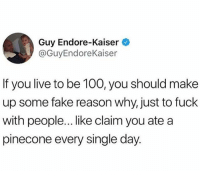 Anaconda, Fake, and Best: Guy Endore-Kaiser  @GuyEndoreKaiser  If you live to be 100, you should make  up some fake reason why, just to fuck  with people... like claim you ate a  pinecone every single day. The best decision you can make today is following @donut