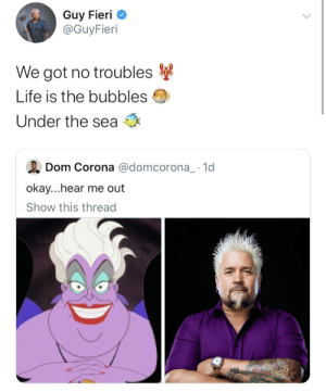 Guy Fieri, Life, and Okay: Guy Fieri  @GuyFieri  We got no troubles  Life is the bubbles  Under the sea  Dom Corona @domcorona_ 1d  okay...hear me out  Show this thread hes got it