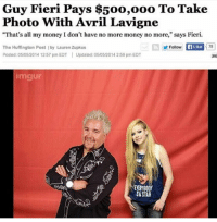 """me_irl: Guy Fieri Pays $500,ooo To Take  Photo With Avril Lavigne  """"That's all my money I don't have no more money no more,"""" says Fieri.  Follow  Ea Like  Tho Huffington Post by Lauren Zupkus  Posted: 05/05/2014 12:57 pm EDT  Updated: 05/05/2014 2:59 pm EDT  lmgur  ENERYBOD  NASTAR me_irl"""