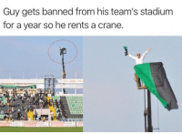 For, Stadium, and Guy: Guy gets banned from his team's stadium  for a year so he rents a crane