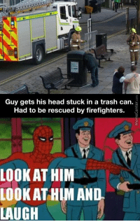 me irl: Guy gets his head stuck in a trash can.  Had to be rescued by firefighters.  LOOKAT HIM  LOOK AT HIM AND  LAUGH me irl