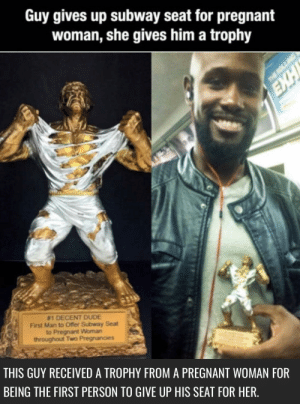 Dude, Pregnant, and Subway: Guy gives up subway seat for pregnant  woman, she gives him a trophy  #1 DECENT DUDE  First Man to Offer Subway Seat t  to Pregnant Woman  throughout Two Pregnancies  THIS GUY RECEIVED A TROPHY FROM A PREGNANT WOMAN FOR  BEING THE FIRST PERSON TO GIVE UP HIS SEAT FOR HER, #1 decent dude