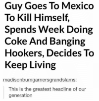 Meme, Mexico, and Banging: Guy Goes To Mexico  To Kill Himself,  Spends Week Doing  Coke And Banging  Hookers, Decides To  Keep Living  madisonbumgarnersgrandslams:  This is the greatest headline of our  generation I feel like this can be considered a wholesome meme
