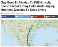 Roger, Email, and Mexico: Guy Goes To Mexico To Kill Himself,  Spends Week Doing Coke And Banging  Hookers, Decides To Keep Living  Roger-Dorn P45 21hours  Share  Tweet  Email  Nice Move me👉😎👉irl