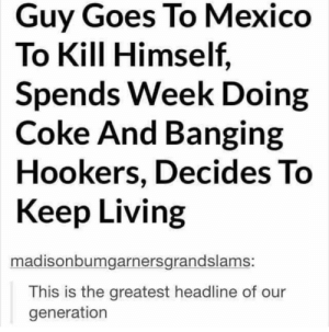 Life, Mexico, and Banging: Guy Goes To Mexico  To Kill Himself,  Spends Week Doing  Coke And Banging  Hookers, Decides To  Keep Living  madisonbumgarnersgrandslams:  This is the greatest headline of our  generation Life is Worth Living