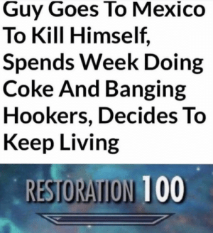 Anaconda, Dank, and Memes: Guy Goes To Mexico  To Kill Himself,  Spends Week Doing  Coke And Banging  Hookers, Decides To  Keep Living  RESTORATION 100 A very wise man by Lozess MORE MEMES