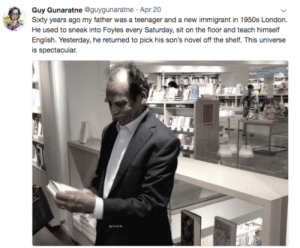 He must be so proud: Guy Gunaratne @guygunaratne Apr 20  Sixty years ago my father was a teenager and a new immigrant in 1950s London  He used to sneak into Foyles every Saturday, sit on the floor and teach himself  English. Yesterday, he returned to pick his son's novel off the shelf. This universe  is spectacular.  SPhode  Dea  Mrs He must be so proud