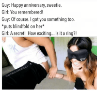 Tag.😂😂 follow: Guy: Happy anniversary, sweetie.  Girl: You remembered!  Guy: Of course. I got you something too.  *puts blindfold on her  Girl: A secret! How exciting... Is it a ring?! Tag.😂😂 follow