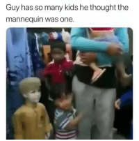 Funny, Kids, and Mannequin: Guy has so many kids he thought the  mannequin was one. Oh now u want alot of kids?😂💀