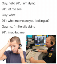Funny, Hello, and Lmao: Guy: hello 911, am dying  911: let me see  Guy: what  911: what meme are you looking at?  Guy: no, I'm literally dying  911: lmao tag me  @Masi @masipopal was chosen as best conversation meme page of 2017