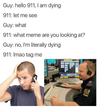 Hello, Lmao, and Meme: Guy: hello 911, am dying  911: let me see  Guy: what  911: what meme are you looking at?  Guy: no, I'm literally dying  911: lmao tag me  Masi Lmaoo @masipopal