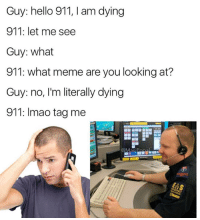 Funny, Hello, and Meme: Guy: hello 911, I am dying  911: let me see  Guy: what  911: what meme are you looking at?  Guy: no, I'm literally dying  911: Imac tagme