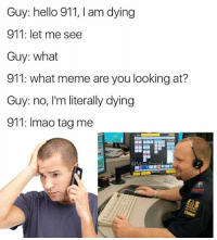 Hello, Meme, and Memes: Guy: hello 911, I am dying  911: let me see  Guy: what  911: what meme are you looking at?  Guy: no, I'm literally dying  911: Imao tag me