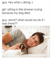 guy: hey what u doing  girl: sitting in the shower crying  because my dog died  guy: alone? what would we do if i  was there??  tiayorld police 😂😂😂😂
