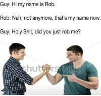 Lmao: Guy: Hi my name is Rob  Rob: Nah, not anymore, that's my name now.  Guy: Holy Shit, did you just rob me?  hutters Lmao