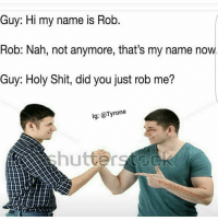 Oh hell noo 😂😂: Guy: Hi my name is Rob  Rob: Nah, not anymore, that's my name now  Guy: Holy Shit, did you just rob me?  lg: Tyrone Oh hell noo 😂😂